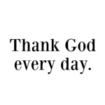 Thank God every day.