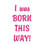 I was born this way!