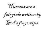 Humans are a fairytale written by God's fingertips