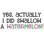 Yes, actually I DID swallow a watermelon!