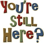 Funny You're Still Here Humorous T-shirts & Gifts