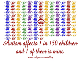 AUTISM AFFECTS 1 in 150 KIDS AND 1 OF THEM IS MINE