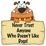 NEVER TRUST ANYONE WHO DOESN'T LIKE DOGS