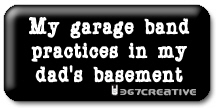 My garage band practices in my dad's basement.