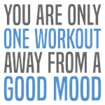 One Workout Away From Good Mood