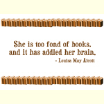 She is too fond of books, and it has addled her brain. — Louisa May Alcott.  This quote is the perfect gift quote for the female book geek.
