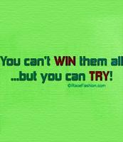 You can't win them all but You CAN TRY!!!