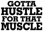 Gotta Hustle For That Muscle™