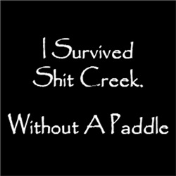 I Survived Sh#t Creek. Without A Paddle
