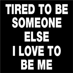 Tired To Be Someone Else I Love To Be Me