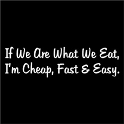 If We Are What We Eat, I'm Cheap, Fast & Easy