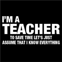 I'm A Teacher, I Know Everything