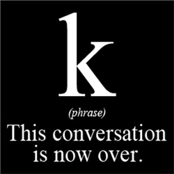 K (phrase) This Conversation Is Now Over.