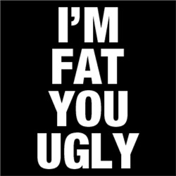 I'm FAT You UGLY FUNNY Sarcasm