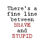 Fine Line Between Brave and Stupid