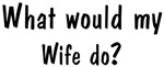 What would <strong>Wife</strong> do