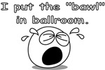 I put the bawl in ballroom