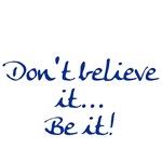 Don't believe it... Be it!
