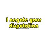 I Negate Your Disputation