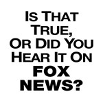 Is That True Or Did You Hear It On Fox News?