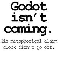 Godot isn't coming. His metaphorical alarm clock d