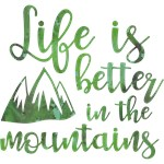Life's Better In The Mountains