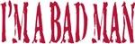 I'm A Bad Man