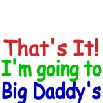 That's It! I'm going to Big Daddy's