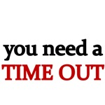 you need a TIME OUT