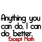 Anything you can do, I can do better. Except Math