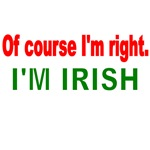 OF COURSE I'M RIGHT. I'M IRISH