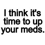 I THINK IT'S TIME TO UP YOUR MEDS