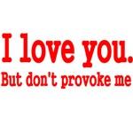 I LOVE YOU. BUT DON'T PROVOKE ME.