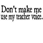 Don't Make Me Use My Teacher Voice.