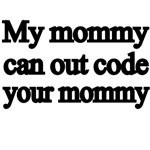 My Mommy Can Out Code Your Mommy.