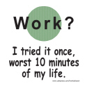 WORK? I TRIED IT ONCE T-SHIRTS