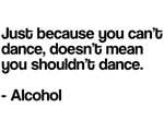 Just because you can't dance