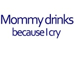 Mommy Drinks Because I Cry