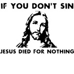If you don't sin Jesus died for nothing