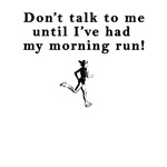 Don't talk to me until I've had my morning run!