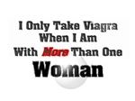 I only take viagra when I am with more...