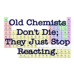 Old Chemists Don't Die; They Just Stop Reacting.