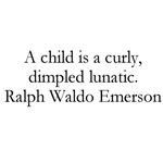 A child is a curly, dimpled lunatics - Ralph Waldo