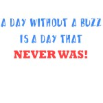 A DAY WITHOUT A BUZZ IS A DAY THAT NEVER WAS