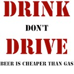 DRINK DON'T DRIVE IT'S CHEAPER THAN GAS