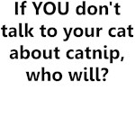 IF YOU DON'T TALK TO YOUR CAT ABOUT CATNIP WHO WIL