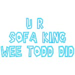 U R Sofa King Wee Todd Did
