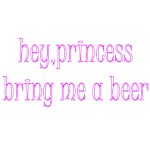 Hey, Princess Bring Me A Beer