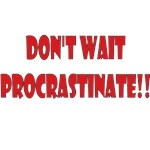 Don't Wait Procrastinate!!