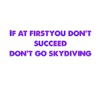 If At First You Don't Succeed Don't Go Skydiving